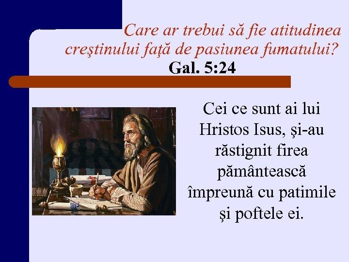 Care ar trebui să fie atitudinea creştinului faţă de pasiunea fumatului? Gal. 5: 24