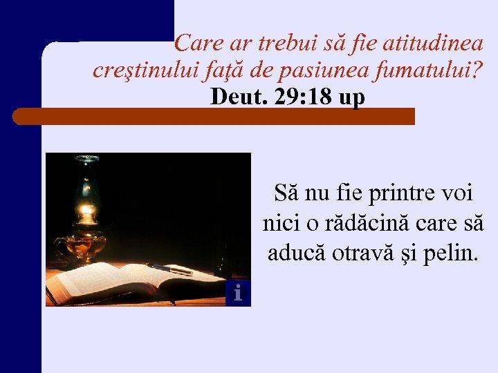 Care ar trebui să fie atitudinea creştinului faţă de pasiunea fumatului? Deut. 29: 18