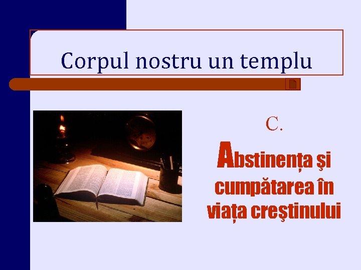 Corpul nostru un templu C. Abstinenţa şi cumpătarea în viaţa creştinului
