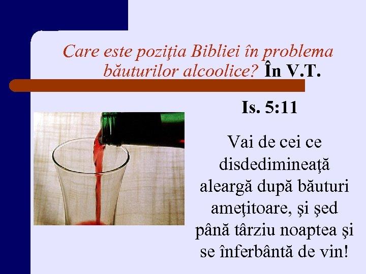 Care este poziţia Bibliei în problema băuturilor alcoolice? În V. T. Is. 5: 11