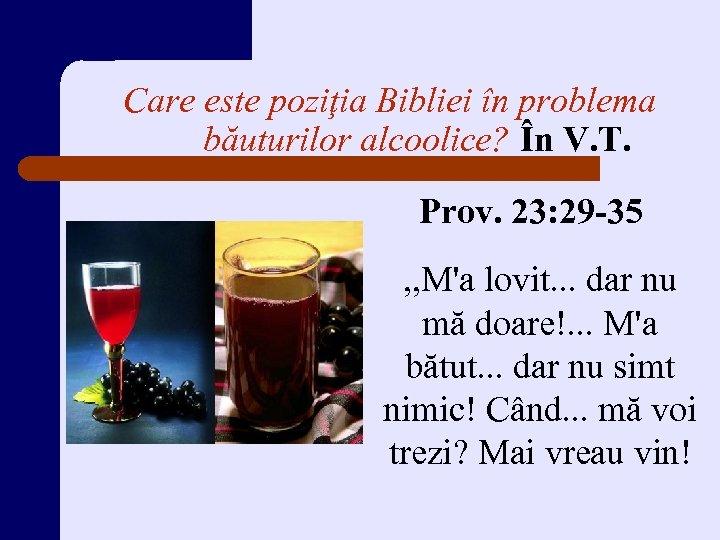 Care este poziţia Bibliei în problema băuturilor alcoolice? În V. T. Prov. 23: 29