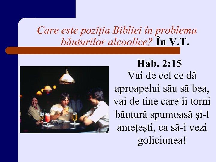 Care este poziţia Bibliei în problema băuturilor alcoolice? În V. T. Hab. 2: 15