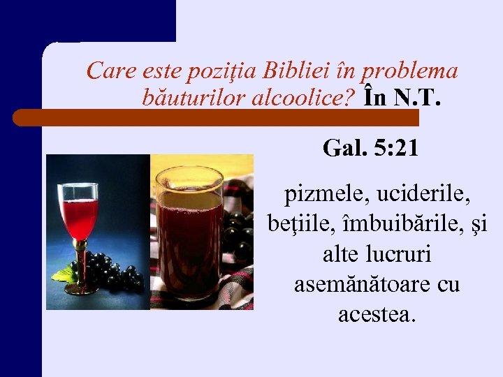 Care este poziţia Bibliei în problema băuturilor alcoolice? În N. T. Gal. 5: 21