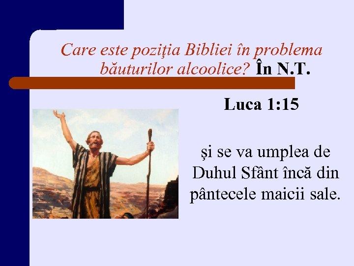 Care este poziţia Bibliei în problema băuturilor alcoolice? În N. T. Luca 1: 15