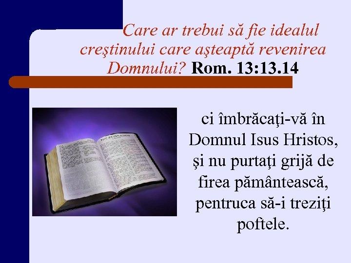 Care ar trebui să fie idealul creştinului care aşteaptă revenirea Domnului? Rom. 13: 13.