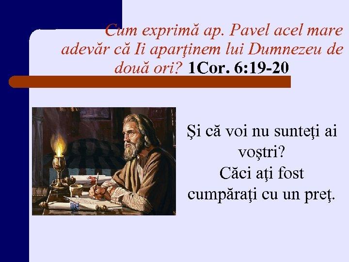 Cum exprimă ap. Pavel acel mare adevăr că Ii aparţinem lui Dumnezeu de două