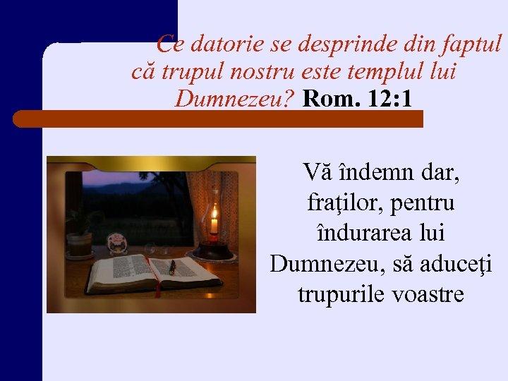 Ce datorie se desprinde din faptul că trupul nostru este templul lui Dumnezeu? Rom.