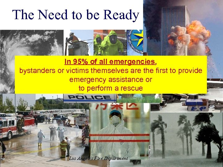The Need to be Ready In 95% of all emergencies, bystanders or victims themselves