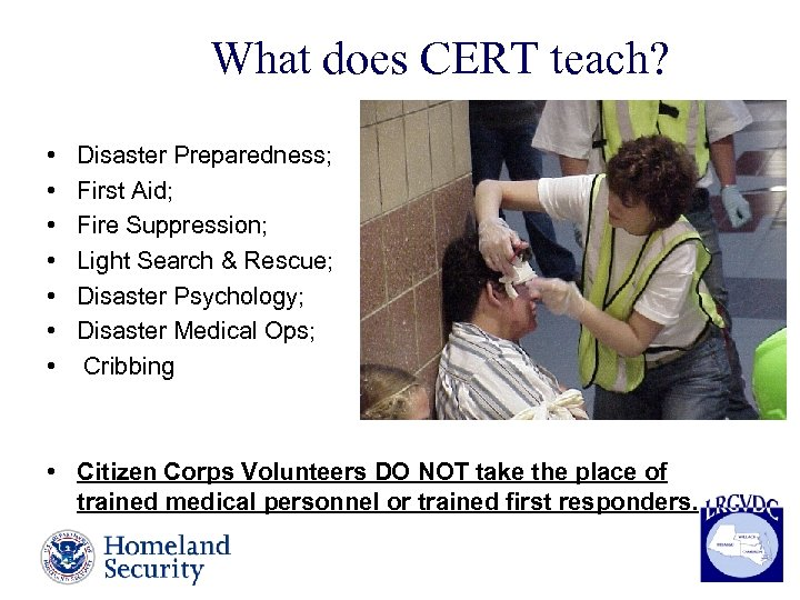 What does CERT teach? • • Disaster Preparedness; First Aid; Fire Suppression; Light Search