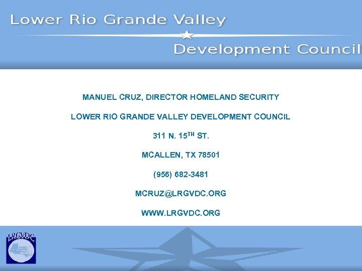 MANUEL CRUZ, DIRECTOR HOMELAND SECURITY LOWER RIO GRANDE VALLEY DEVELOPMENT COUNCIL 311 N. 15