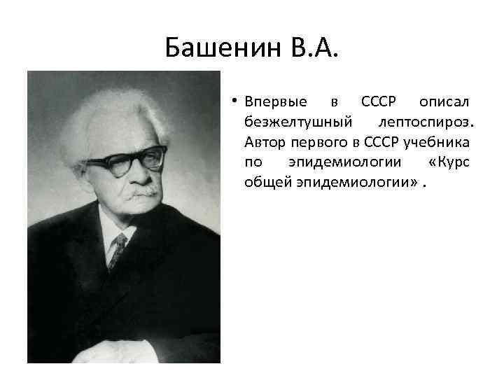 Башенин В. А. • Впервые в СССР описал безжелтушный лептоспироз. Автор первого в СССР