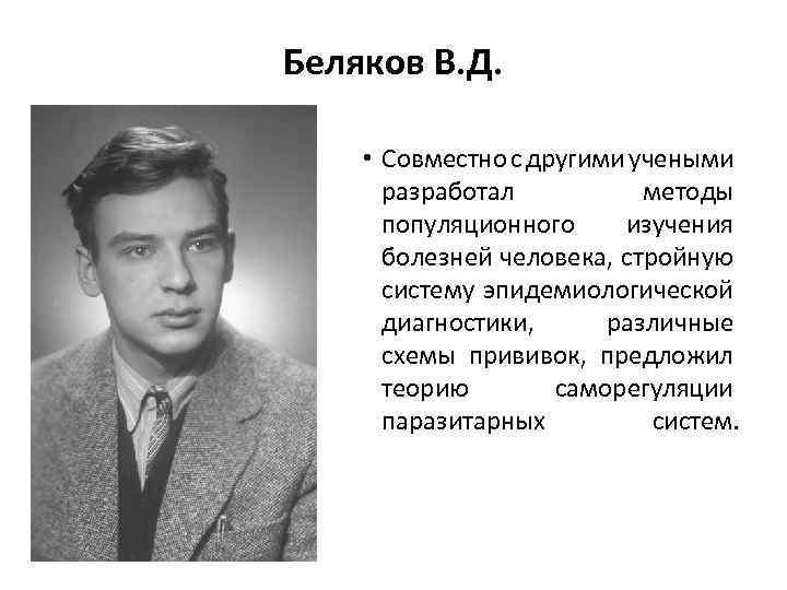 Беляков В. Д. • Совместно с другими учеными разработал методы популяционного изучения болезней человека,