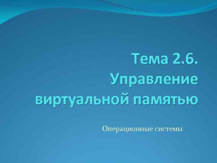 Тема 2. 6. Управление виртуальной памятью Операционные системы
