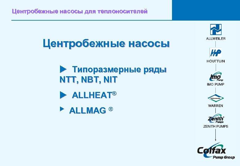 Центробежные насосы для теплоносителей Центробежные насосы u Типоразмерные ряды NTT, NBT, NIT u ALLHEAT®