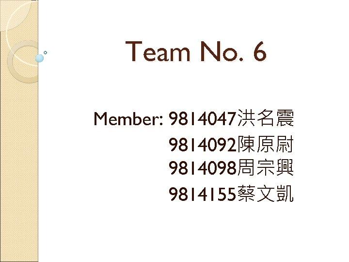 Team No. 6 Member: 9814047洪名震 9814092陳原尉 9814098周宗興 9814155蔡文凱