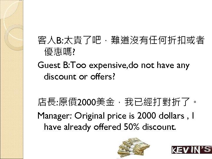 客人B: 太貴了吧,難道沒有任何折扣或者 優惠嗎? Guest B: Too expensive, do not have any discount or offers?