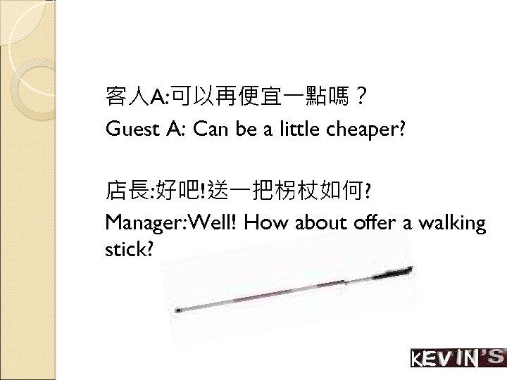客人A: 可以再便宜一點嗎? Guest A: Can be a little cheaper? 店長: 好吧!送一把柺杖如何? Manager: Well! How