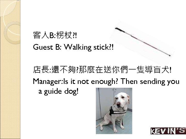 客人B: 柺杖? ! Guest B: Walking stick? ! 店長: 還不夠? 那麼在送你們一隻導盲犬! Manager: Is it