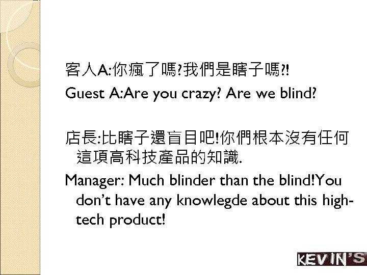 客人A: 你瘋了嗎? 我們是瞎子嗎? ! Guest A: Are you crazy? Are we blind? 店長: 比瞎子還盲目吧!你們根本沒有任何