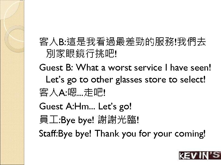客人B: 這是我看過最差勁的服務!我們去 別家眼鏡行挑吧! Guest B: What a worst service I have seen! Let's go
