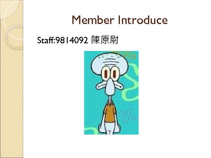 Member Introduce Staff: 9814092 陳原尉