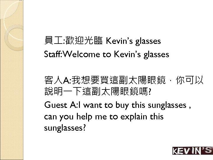 員 : 歡迎光臨 Kevin's glasses Staff: Welcome to Kevin's glasses 客人A: 我想要買這副太陽眼鏡,你可以 說明一下這副太陽眼鏡嗎? Guest