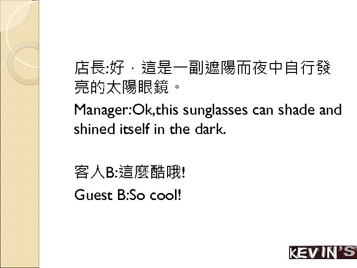 店長: 好,這是一副遮陽而夜中自行發 亮的太陽眼鏡。 Manager: Ok, this sunglasses can shade and shined itself in the