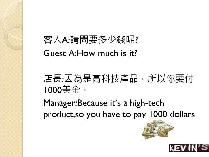 客人A: 請問要多少錢呢? Guest A: How much is it? 店長: 因為是高科技產品,所以你要付 1000美金。 Manager: Because it's