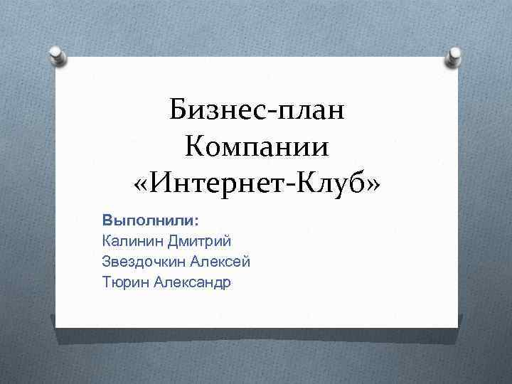Бизнес-план Компании «Интернет-Клуб» Выполнили: Калинин Дмитрий Звездочкин Алексей Тюрин Александр