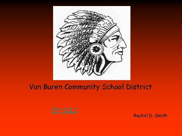 Van Buren Community School District 21 st CCLC Rachel D. Smith