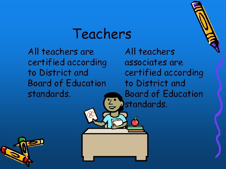 Teachers All teachers are certified according to District and Board of Education standards. All