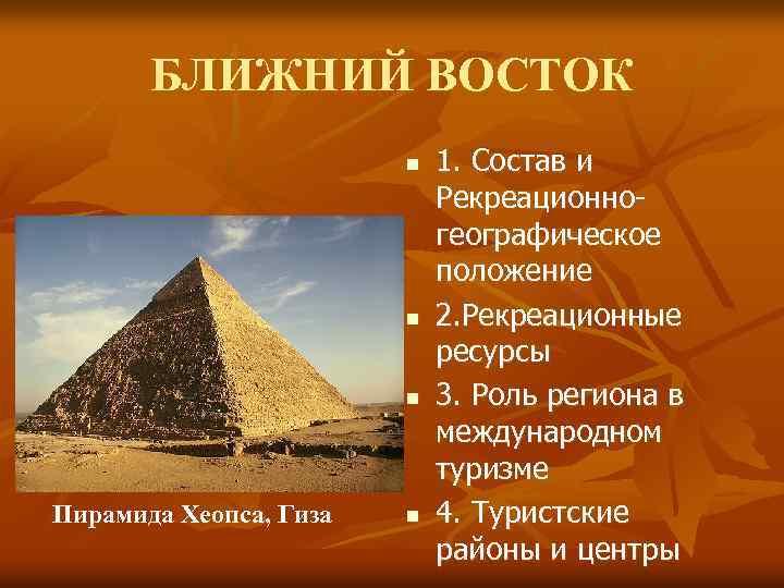 БЛИЖНИЙ ВОСТОК n n n Пирамида Хеопса, Гиза n 1. Состав и Рекреационногеографическое положение