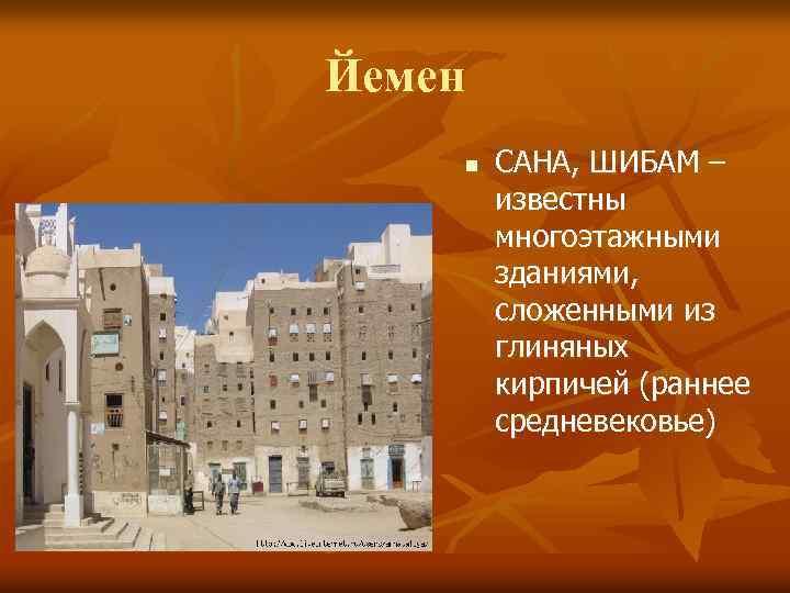 Йемен n САНА, ШИБАМ – известны многоэтажными зданиями, сложенными из глиняных кирпичей (раннее средневековье)