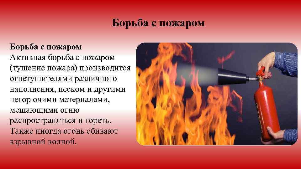 Борьба с пожаром Активная борьба с пожаром (тушение пожара) производится огнетушителями различного наполнения, песком