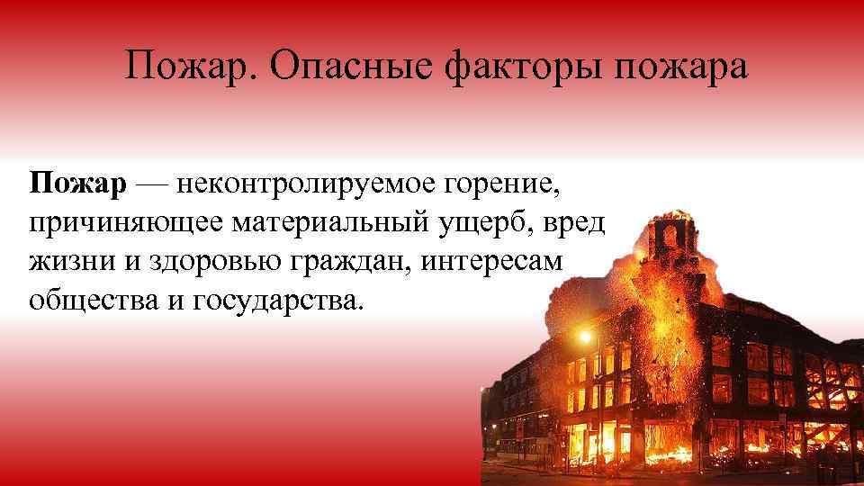 Пожар. Опасные факторы пожара Пожар — неконтролируемое горение, причиняющее материальный ущерб, вред жизни и