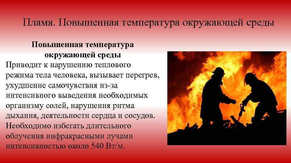 Пламя. Повышенная температура окружающей среды Приводит к нарушению теплового режима тела человека, вызывает перегрев,