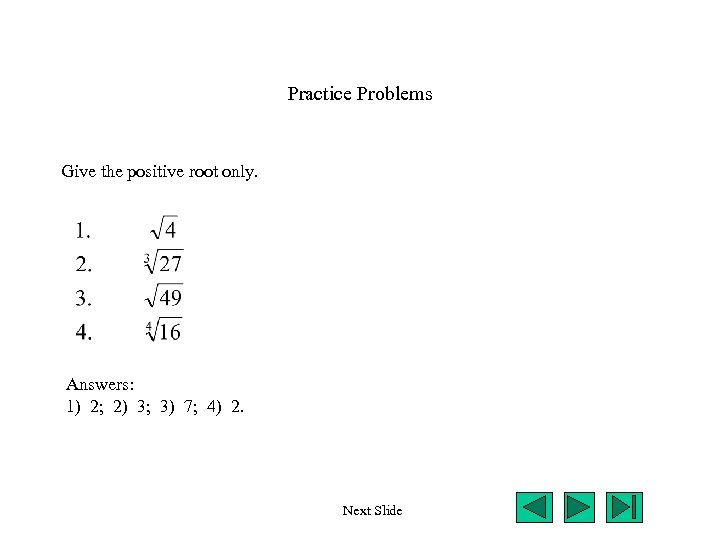 Practice Problems Give the positive root only. Answers: 1) 2; 2) 3; 3) 7;