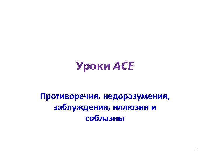 Уроки ACE Противоречия, недоразумения, заблуждения, иллюзии и соблазны 10