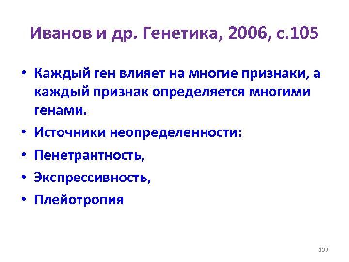 Иванов и др. Генетика, 2006, с. 105 • Каждый ген влияет на многие признаки,