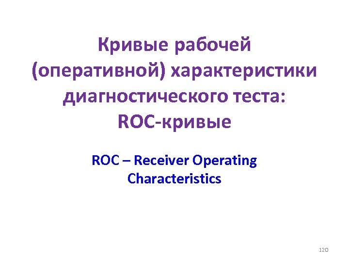 Кривые рабочей (оперативной) характеристики диагностического теста: ROC-кривые ROC – Receiver Operating Characteristics 120
