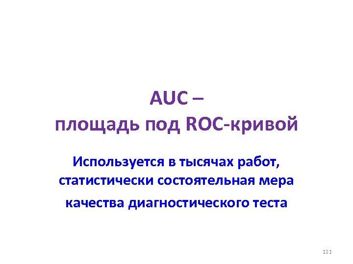 AUC – площадь под ROC-кривой Используется в тысячах работ, статистически состоятельная мера качества диагностического