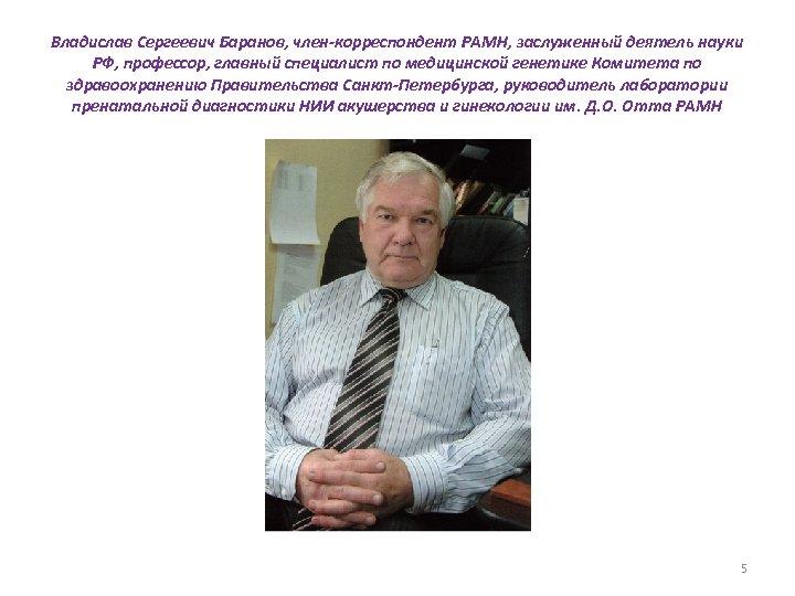 Владислав Сергеевич Баранов, член-корреспондент РАМН, заслуженный деятель науки РФ, профессор, главный специалист по медицинской