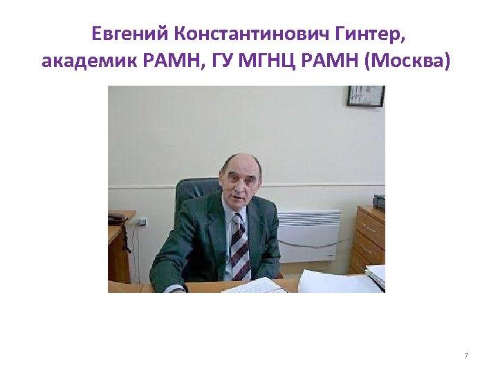 Евгений Константинович Гинтер, академик РАМН, ГУ МГНЦ РАМН (Москва) 7