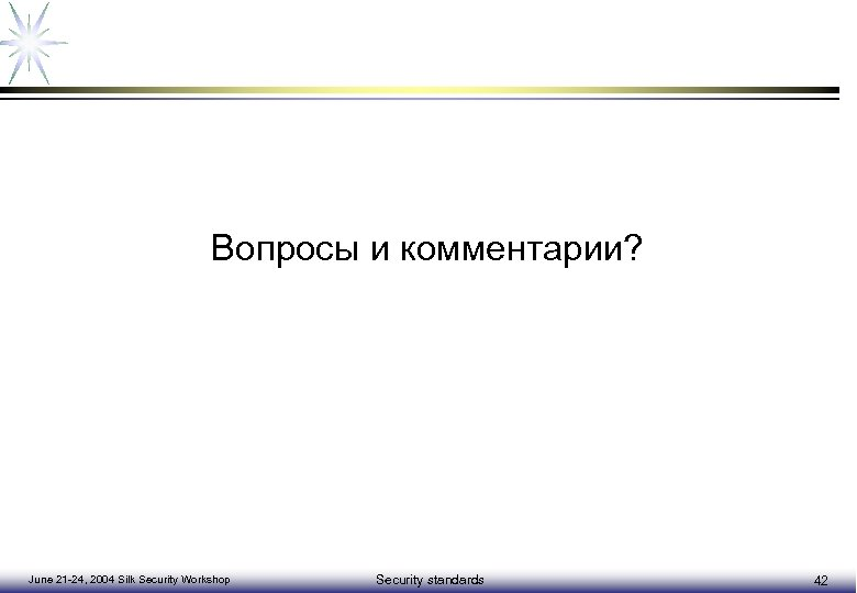 Вопросы и комментарии? June 21 -24, 2004 Silk Security Workshop Security standards 42