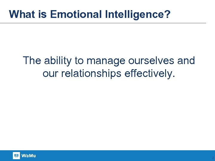 What is Emotional Intelligence? The ability to manage ourselves and our relationships effectively. 2