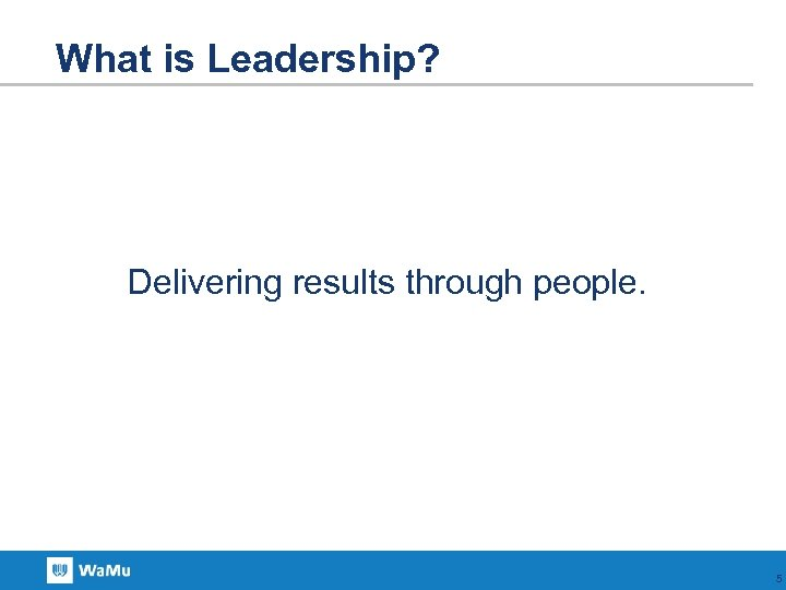 What is Leadership? Delivering results through people. 5
