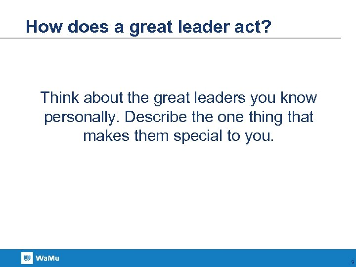 How does a great leader act? Think about the great leaders you know personally.