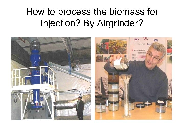 How to process the biomass for injection? By Airgrinder?
