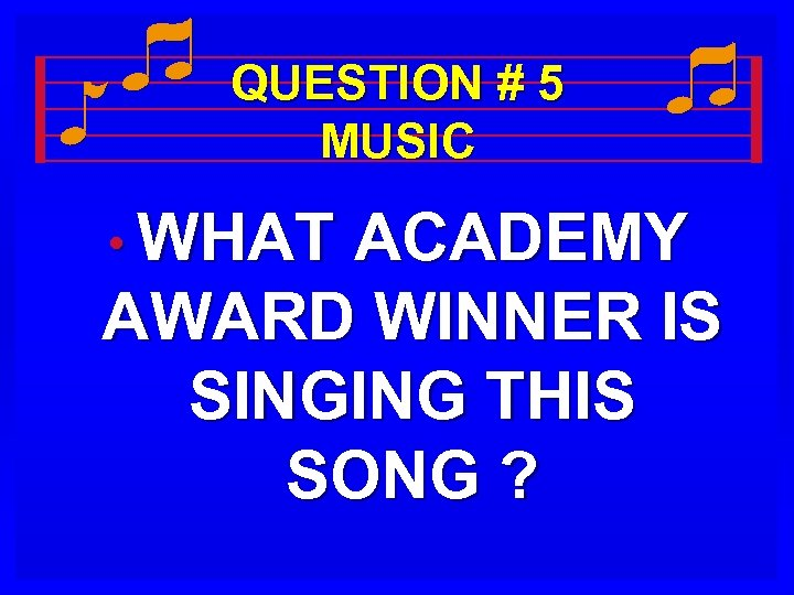QUESTION # 5 MUSIC • WHAT ACADEMY AWARD WINNER IS SINGING THIS SONG ?