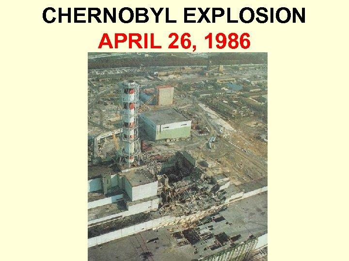 CHERNOBYL EXPLOSION APRIL 26, 1986